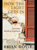 How the Light Gets in: And Other Headlong Epiphanies