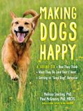 Making Dogs Happy: A Guide to How They Think, What They Do (and Don't) Want, and Getting to good Dog! Behavior