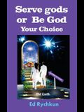 Serve gods or Be God: Your Choice
