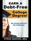 Earn A Debt-Free College Degree!: No Scholarship? No Problem.