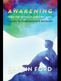 Awakening from the Sexually Addictive Mind: A Guide to Compassionate Recovery