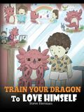 Train Your Dragon To Love Himself: A Dragon Book To Give Children Positive Affirmations. A Cute Children Story To Teach Kids To Love Who They Are.