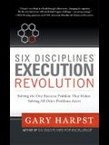Six Disciplines® Execution Revolution: Solving the One Business Problem That Makes Solving All Other Problems Easier