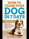 How to Train Your Dog in 7 Days: A Step-by-Step Guide to Teach your Dog to: Behave, Listen, Understand, Interact, and Have the Dog You've Always Wante