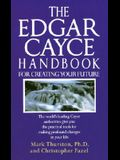The Edgar Cayce Handbook for Creating Your Future: The World's Leading Cayce Authorities Give You the Practical Tools for Making Profound Changes in Y