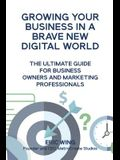 Growing Your Business In A Brave New Digital World: The Ultimate Guide For Business Owners And Marketing Professionals