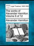 The Works of Alexander Hamilton. Volume 6 of 12