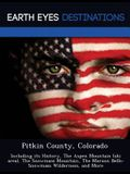 Pitkin County, Colorado: Including Its History, the Aspen Mountain (Ski Area), the Snowmass Mountain, the Maroon Bells-Snowmass Wilderness, and