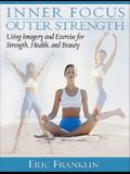 Inner Focus, Outer Strength: Using Imagery and Exericse for Strength, Health and Beauty