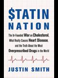 Statin Nation: The Ill-Founded War on Cholesterol, What Really Causes Heart Disease, and the Truth about the Most Overprescribed Drug