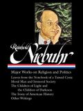 Reinhold Niebuhr: Major Works on Religion and Politics (Loa #263): Leaves from the Notebook of a Tamed Cynic / Moral Man and Immoral Society / The Chi