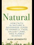 Natural: How Faith in Nature's Goodness Leads to Harmful Fads, Unjust Laws, and Flawed Science