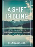 A Shift in Being, Volume 1: The Art and Practices of Deep Transformational Coaching