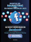 Secretos del Marketing en Redes Sociales 2021: Haz Crecer tu Negocio Online con Facebook: Consejos y Estrategias Realmente Efectivas (Genera Engagemen