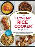 The i Love My Rice Cooker Recipe Book: From Mashed Sweet Potatoes to Spicy Ground Beef, 175 Easy--And Unexpected--Recipes