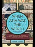 When Asia Was the World: Traveling Merchants, Scholars, Warriors, and Monks Who Created the riches of the east