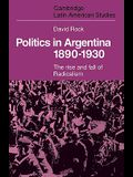 Politics in Argentina, 1890 1930: The Rise and Fall of Radicalism
