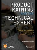 Product Training for the Technical Expert: The Art of Developing and Delivering Hands-On Learning