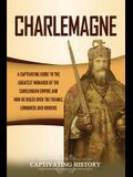 Charlemagne: A Captivating Guide to the Greatest Monarch of the Carolingian Empire and How He Ruled over the Franks, Lombards, and