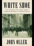 White Shoe: How a New Breed of Wall Street Lawyers Changed Big Business and the American Century