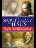 The Secret Legacy of Jesus: The Judaic Teachings That Passed from James the Just to the Founding Fathers