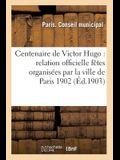 Centenaire de Victor Hugo: Relation Officielle Des Fêtes Organisées Par La Ville de Paris Du 25 Février Au 2 Mars 1902