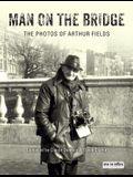 Man on the Bridge: The Photos of Arthur Fields