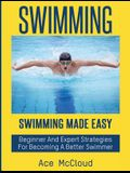 Swimming: Swimming Made Easy: Beginner and Expert Strategies for Becoming a Better Swimmer