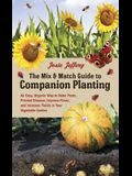 The Mix & Match Guide to Companion Planting: An Easy, Organic Way to Deter Pests, Prevent Disease, Improve Flavor, and Increase Yields in Your Vegetab