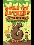 Would You Rather? Gross Kids Only - 6 Year Old Edition: Sick Scenarios for Kids Age 6