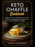 Keto Chaffle Cookbook: Sweet and Savory Chaffles, Easy Low-Carb Recipes To Lose Weight & Maximize Your Health on the Ketogenic Diet