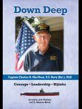 Down Deep: Captain Charles R. MacVean, U.S. Navy (Ret.), PhD: Courage - Leadership - Hijinks