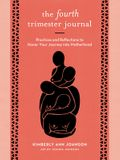 The Fourth Trimester Journal: Practices and Reflections to Honor Your Journey Into Motherhood