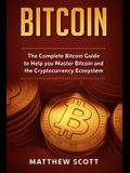 Bitcoin: The Complete Bitcoin Guide to Help you Master Bitcoin and the Crypto Currency Ecosystem
