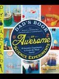 Dad's Book of Awesome Science Experiments: From Boiling Ice and Exploding Soap to Erupting Volcanoes and Launching Rockets: 30 Inventive Experiments t