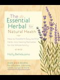 The Essential Herbal for Natural Health: How to Transform Easy-To-Find Herbs Into Healing Remedies for the Whole Family