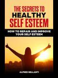 The Secrets to Healthy Self Esteem: How to repair and improve your self esteem