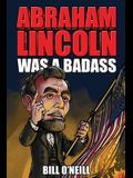 Abraham Lincoln Was A Badass: Crazy But True Stories About The United States' 16th President