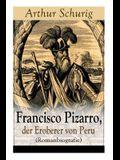 Francisco Pizarro, der Eroberer von Peru (Romanbiografie): Nach den alten Quellen erzählt von Arthur Schurig