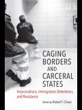 Caging Borders and Carceral States: Incarcerations, Immigration Detentions, and Resistance