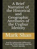 A Brief Narrative of the Historical and Geographic Attributes of the Uyghur Identity: And Its Substantial Difference from the Turkic Identity and the