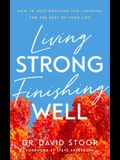 Living Strong, Finishing Well: How to Keep Growing and Learning for the Rest of Your Life