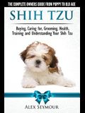 Shih Tzu Dogs - The Complete Owners Guide from Puppy to Old Age: Buying, Caring For, Grooming, Health, Training and Understanding Your Shih Tzu.