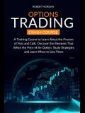 Options Trading Crash Course: A Training Course to Learn About the Process of Puts and Calls. Discover the Elements That Affect the Price of An Opti