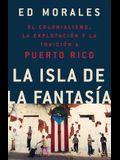 La Isla de la Fantasia: El Colonialismo, La Explotacion Y La Traicion a Puerto Rico = Fantasy Island
