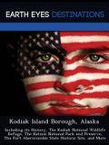 Kodiak Island Borough, Alaska: Including Its History, the Kodiak National Wildlife Refuge, the Katmai National Park and Preserve, the Fort Abercrombi