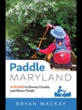 Paddle Maryland: A Guide to Rivers, Creeks, and Water Trails