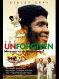 The Unforgiven: Missionaries or Mercenaries? the Tragic Story of the Rebel West Indian Cricketers Who Toured Apartheid South Africa