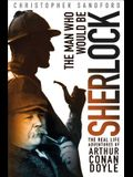 The Man Who Would Be Sherlock: The Real-Life Adventures of Arthur Conan Doyle