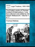 The English Works of Thomas Hobbes of Malmesbury / Now First Collected and Edited by Sir William Molesworth. Volume 4 of 11